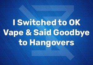I Switched to OK Vape & Said Goodbye to Hangovers