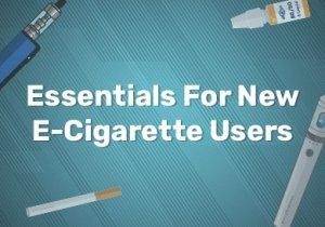 Essentials For New E-Cigarette Users