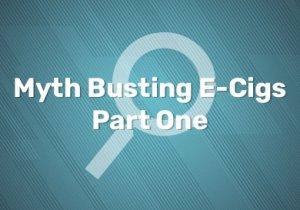 Myth Busting E Cigs Part One