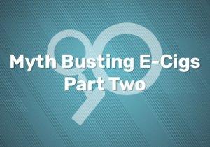 Myth Busting E-Cigs: Part Two