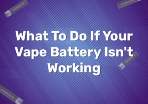 What To Do If Your Vape Battery Isn't Working