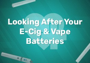 Looking After Your E-Cig & Vape Batteries