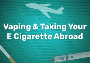 Vaping & Taking Your E Cigarette Abroad