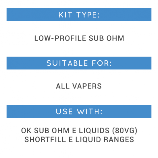Kit Type: Low-profile sub ohm, Suitable for: All vapers, Use with: OK Sub Ohm E lIquids, Shortfill E Liquid Ranges