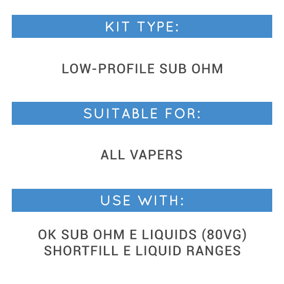 Kit Type: Low-profile sub ohm, Suitable for: All vapers, Use with: OK Sub Ohm E lIquids, Shortfill E Liquid Ranges