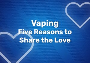 Vaping - Five Reasons to Share the Love